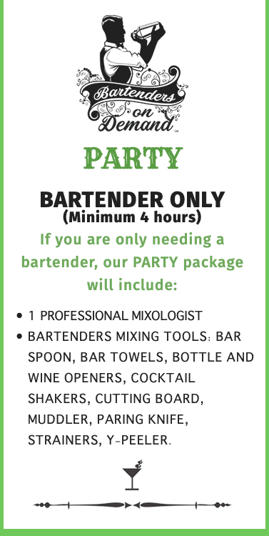   BARTENDER ONLY (Minimum 4 hours) If you are only needing a bartender, our PARTY package will include: 1 Professional Mixologist Bartenders Mixing Tools: Bar Spoon, Bar Towels, Bottle and Wine Openers, Cocktail Shakers, Cutting Board, Muddler, Paring Knife, Strainers, Y-Peeler. 