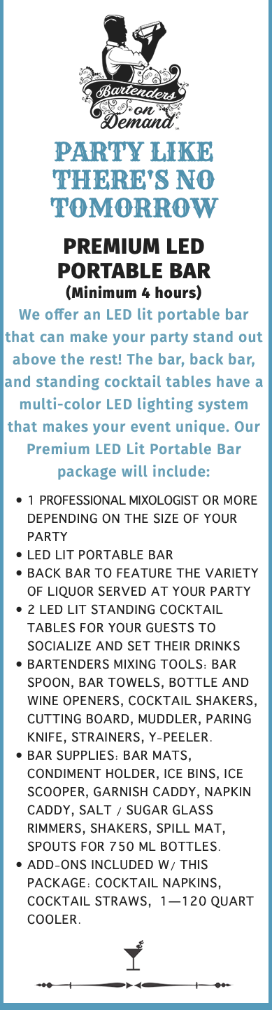  PARTY LIKE THERE'S NO TOMORROW PREMIUM LED PORTABLE BAR (Minimum 4 hours) We offer an LED lit portable bar that can make your party stand out above the rest! The bar, back bar, and standing cocktail tables have a multi-color LED lighting system that makes your event unique. Our Premium LED Lit Portable Bar package will include: 1 Professional Mixologist or more depending on the size of your party LED lit portable bar Back bar to feature the variety of liquor served at your party 2 LED lit standing cocktail tables for your guests to socialize and set their drinks Bartenders Mixing Tools: Bar Spoon, Bar Towels, Bottle and Wine Openers, Cocktail Shakers, Cutting Board, Muddler, Paring Knife, Strainers, Y-Peeler. Bar Supplies: Bar Mats, Condiment Holder, Ice Bins, Ice Scooper, Garnish Caddy, Napkin Caddy, Salt / Sugar Glass Rimmers, Shakers, Spill Mat, Spouts for 750 ml bottles. Add-Ons Included W/ This Package: Cocktail Napkins, Cocktail Straws, 1—120 Quart Cooler. 
