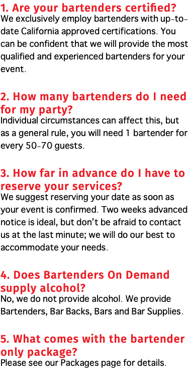 1. Are your bartenders certified? We exclusively employ bartenders with up-to-date California approved certifications. You can be confident that we will provide the most qualified and experienced bartenders for your event. 2. How many bartenders do I need for my party? Individual circumstances can affect this, but as a general rule, you will need 1 bartender for every 50-70 guests. 3. How far in advance do I have to reserve your services? We suggest reserving your date as soon as your event is confirmed. Two weeks advanced notice is ideal, but don't be afraid to contact us at the last minute; we will do our best to accommodate your needs. 4. Does Bartenders On Demand supply alcohol? No, we do not provide alcohol. We provide Bartenders, Bar Backs, Bars and Bar Supplies. 5. What comes with the bartender only package? Please see our Packages page for details.
