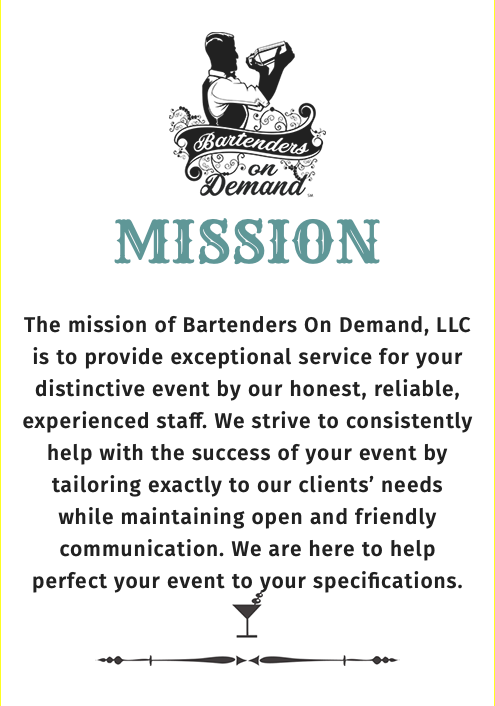 ﷯ ﷯ The mission of Bartenders On Demand, LLC is to provide exceptional service for your distinctive event by our honest, reliable, experienced staff. We strive to consistently help with the success of your event by tailoring exactly to our clients' needs while maintaining open and friendly communication. We are here to help perfect your event to your specifications. ﷯