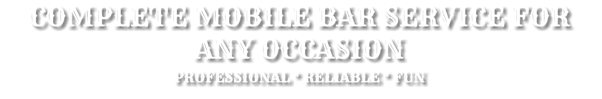 COMPLETE MOBILE BAR SERVICE FOR ANY OCCASION PROFESSIONAL * RELIABLE * FUN